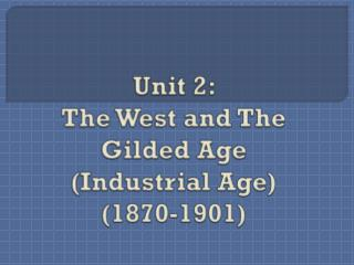 Unit  2:  The West and The Gilded Age  (Industrial Age) (1870-1901)