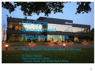 Life Cycle Management  Regulatory Issues Alcon, Novartis (Pharmaceuticals & Devices) Dr. Zubair Hussain Head of Regulat