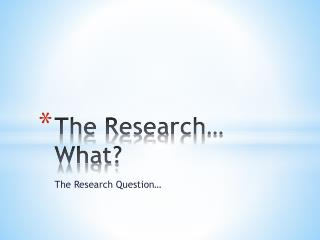 The Research… What?