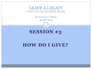 LEAVE A LEGACY EVENT FOR THE NON-PROFIT SECTOR St. Lawrence College 30 May 2013