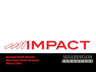 Managed Wealth Financial Team Impact Award Ceremony March 5, 2013