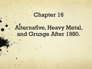 Chapter  16 Alternative , Heavy Metal, and  Grunge After  1980.