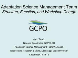 John Tirpak Science Coordinator, GCPOLCC Adaptation  Science Management Team Workshop Geosystems  Research  Institute,