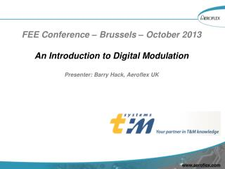 FEE Conference – Brussels – October 2013 An Introduction to Digital Modulation Presenter: Barry Hack, Aeroflex UK