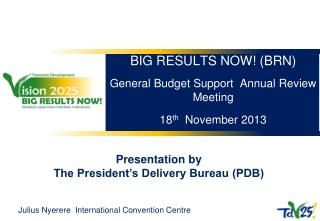 BIG RESULTS NOW! (BRN) General Budget Support  Annual Review Meeting 18 th   November 2013
