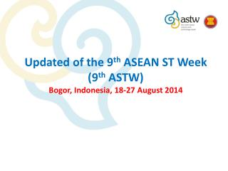 Updated of the 9 th  ASEAN ST Week (9 th  ASTW) Bogor, Indonesia, 18-27 August 2014