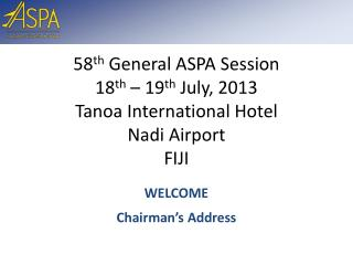 58 th  General ASPA Session 18 th  – 19 th  July, 2013 Tanoa  International Hotel Nadi  Airport FIJI