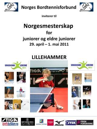 Norges Bordtennisforbund inviterer til Norgesmesterskap  for juniorer og eldre juniorer 29. april – 1. mai 2011 LILLEHA