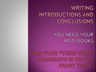 "Writing introductions and conclusions You need your  notebooks Turn your ""Third Wish"" paragraph in on the front table."