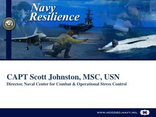 CAPT Scott Johnston, MSC, USN  Director, Naval Center for Combat & Operational Stress Control