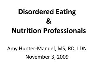 Disordered Eating  &  Nutrition Professionals Amy Hunter-Manuel, MS, RD, LDN November 3, 2009