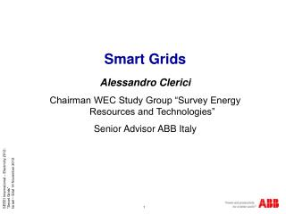 "Smart Grids Alessandro Clerici Chairman WEC Study Group ""Survey Energy Resources and Technologies"" Senior Advisor ABB I"