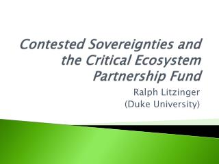 Contested Sovereignties  and the  Critical Ecosystem Partnership Fund