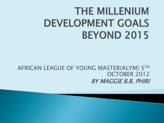 THE MILLENIUM DEVELOPMENT GOALS BEYOND 2015