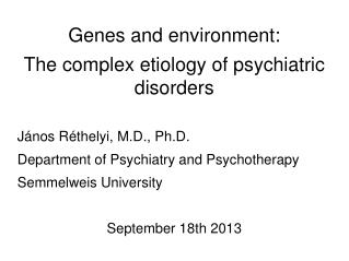 Genes and environment: The complex etiology of psychiatric disorders János Réthelyi,  M.D .,  Ph.D . Department of Psyc