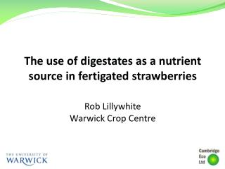 The use of  digestates  as a nutrient source in  fertigated  strawberries Rob Lillywhite Warwick Crop Centre