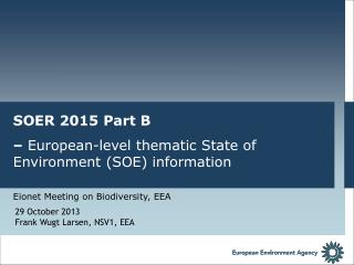 SOER 2015 Part B  –  European-level thematic  State of Environment ( SOE) information Eionet Meeting on  Biodiversity,