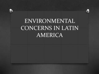 ENVIRONMENTAL CONCERNS IN LATIN AMERICA