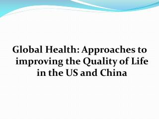 Global Health: Approaches to improving the Quality of Life in the US and China