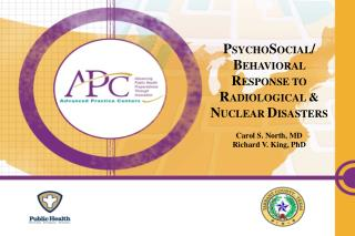 P SYCHO S OCIAL / B EHAVIORAL  R ESPONSE TO  R ADIOLOGICAL  &  N UCLEAR D ISASTERS Carol S. North, MD Richard V. King,