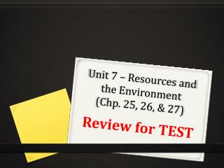Unit 7 – Resources and the Environment  ( Chp . 25, 26, & 27)
