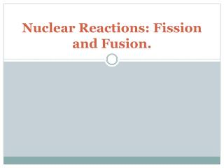 Nuclear Reactions: Fission and Fusion.