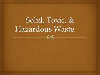 Solid, Toxic, & Hazardous Waste