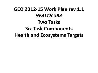 GEO 2012-15 Work Plan rev 1.1 HEALTH SBA Two Tasks Six Task Components Health and Ecosystems Targets