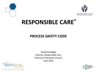 Responsible  CarE ® Process Safety Code David Sandidge Director, Responsible Care American Chemistry Council June 2010