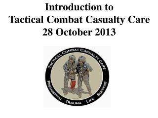 Introduction to  Tactical Combat Casualty Care 28 October 2013