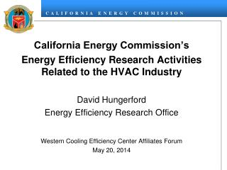 California Energy Commission's  Energy Efficiency Research Activities Related to the HVAC Industry David Hungerford Ene