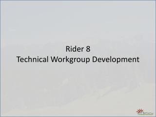 Rider 8   Technical Workgroup Development