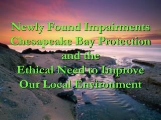 Newly Found Impairments Chesapeake Bay Protection  and the  Ethical Need to Improve Our Local Environment