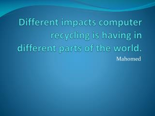 Different impacts computer recycling is having in different parts of the world.
