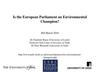 Is the European Parliament an Environmental Champion?  IES March 2010 Dr Charlotte Burns (University of Leeds) Professo
