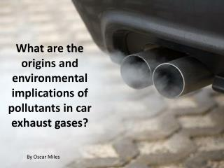 What are the origins and environmental implications of pollutants in car exhaust  gases?