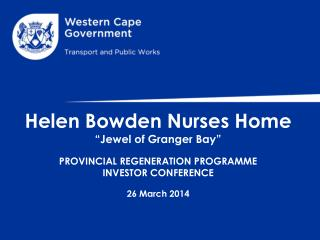 "Helen Bowden Nurses Home ""Jewel of Granger Bay"" PROVINCIAL REGENERATION PROGRAMME INVESTOR CONFERENCE 26 March 2014"