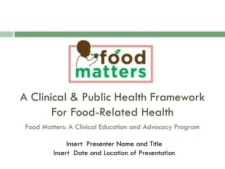A Clinical & Public Health Framework For Food-Related Health Food Matters: A Clinical Education and Advocacy Program