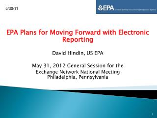 EPA Plans for Moving Forward with Electronic Reporting David Hindin, US EPA May 31, 2012 General Session for the