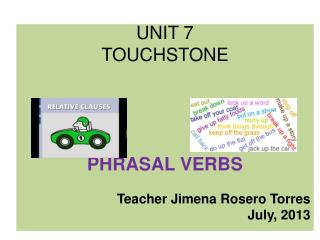 UNIT 7 TOUCHSTONE PHRASAL VERBS Teacher Jimena Rosero Torres July, 2013