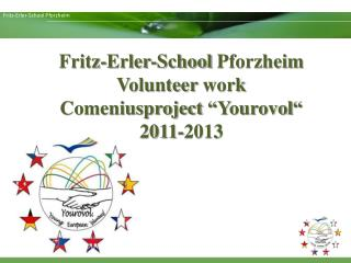 "Fritz-Erler-School  Pforzheim  Volunteer work Comeniusproject "" Yourovol ""  2011-2013"