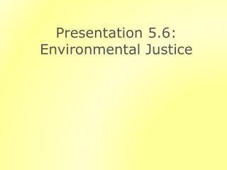 Presentation  5.6: Environmental Justice