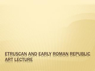Etruscan and Early Roman Republic  A rt Lecture