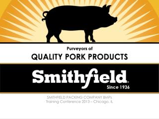 SMITHFIELD PACKING COMPANY BMPs Training Conference 2013 – Chicago, IL