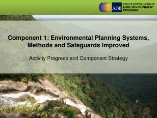 Component 1: Environmental Planning Systems, Methods and Safeguards Improved  Activity Progress and Component Strategy