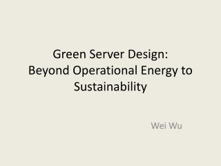 Green Server Design:  Beyond Operational Energy to Sustainability