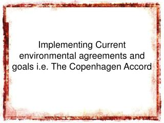 Implementing Current environmental agreements and goals i.e. The Copenhagen Accord