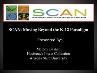SCAN: Moving Beyond the K-12 Paradigm    Presented By: Melody  Basham Hasbrouck Insect Collection Arizona State Univers
