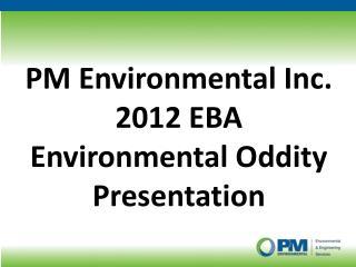 PM Environmental Inc. 2012 EBA  Environmental Oddity Presentation