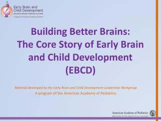 Building Better Brains: The Core Story of Early Brain and Child Development (EBCD)